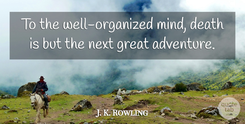 J. K. Rowling Quote About Death, Travel, Adventure: To The Well Organized Mind...