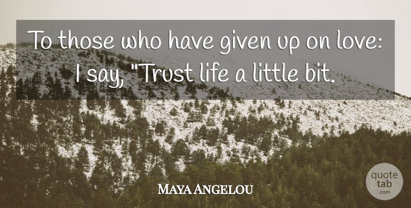 Maya Angelou To Those Who Have Given Up On Love I Say Trust Life