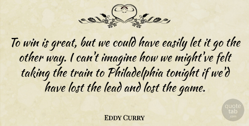 Eddy Curry Quote About Easily, Felt, Imagine, Lead, Lost: To Win Is Great But...