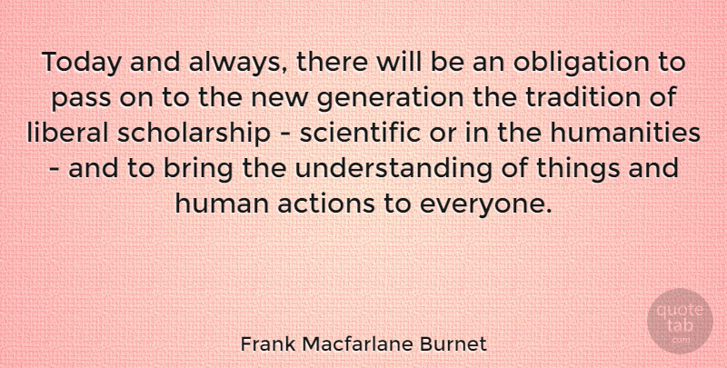 Frank Macfarlane Burnet Quote About Actions, Bring, Humanities, Liberal, Obligation: Today And Always There Will...