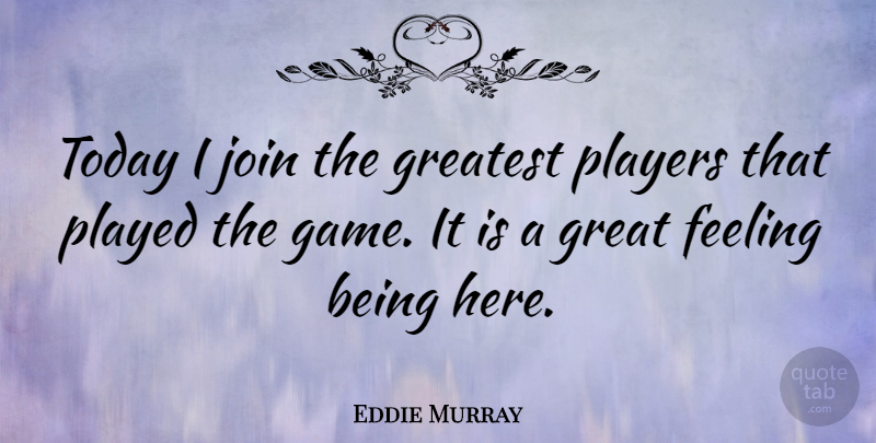 Eddie Murray Quote About American Athlete, Feeling, Great, Greatest, Join: Today I Join The Greatest...
