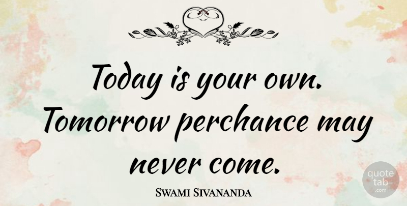 Swami Sivananda Quote About Life: Today Is Your Own Tomorrow...