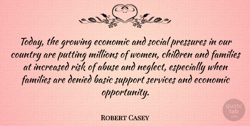 Robert Casey Quote About Abuse, Basic, Children, Country, Denied: Today The Growing Economic And...