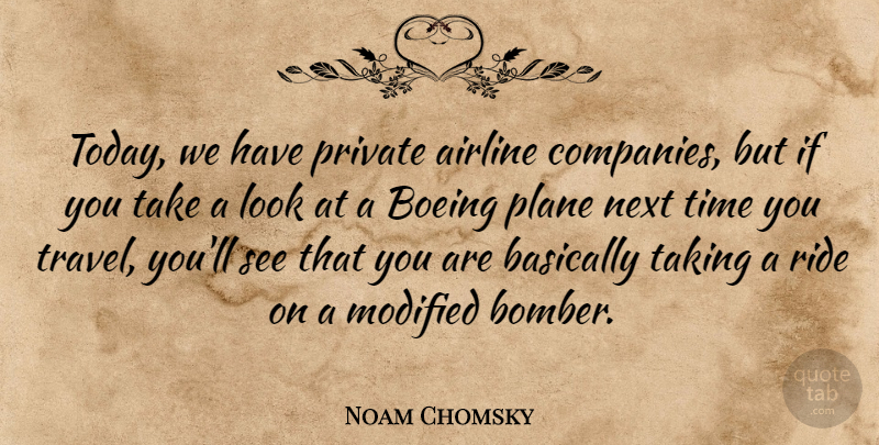 Noam Chomsky Quote About Airline, Basically, Modified, Next, Plane: Today We Have Private Airline...