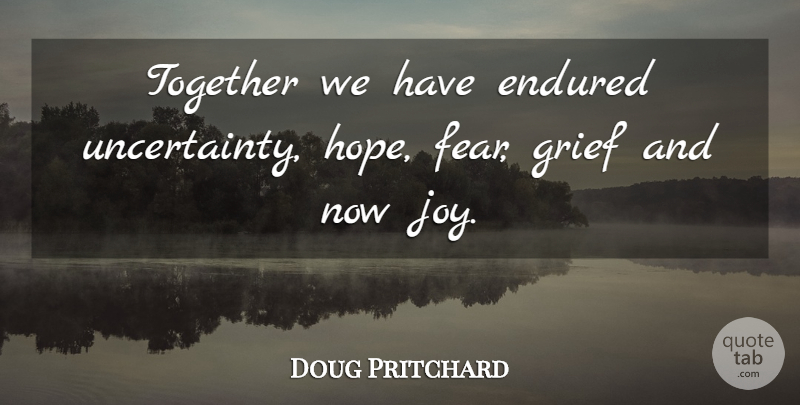 Doug Pritchard Quote About Endured, Fear, Grief, Together: Together We Have Endured Uncertainty...