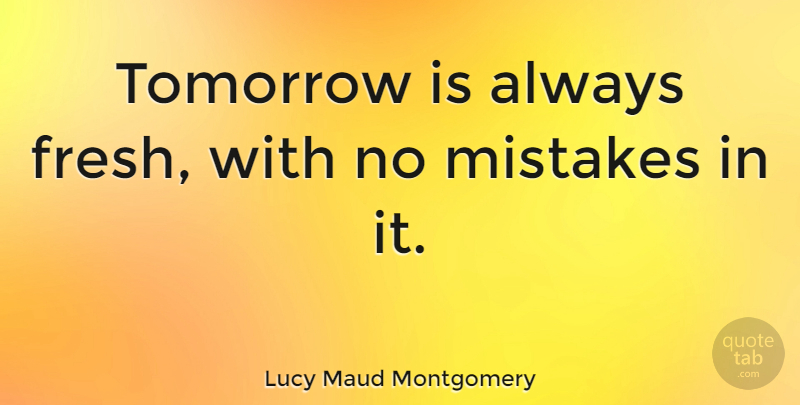 Lucy Maud Montgomery Quote About Inspirational, Mistake, Air: Tomorrow Is Always Fresh With...