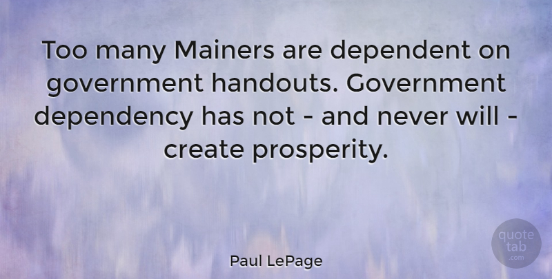 Paul LePage Quote About Dependency, Dependent, Government: Too Many Mainers Are Dependent...