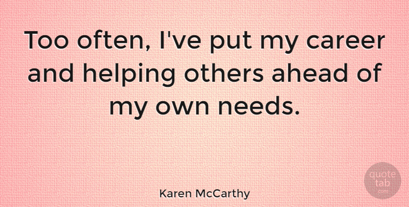 Karen McCarthy Quote About Helping Others, Careers, Needs: Too Often Ive Put My...