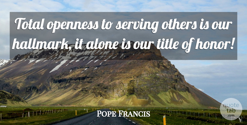 Pope Francis Quote About Honor, Titles, Serving Others: Total Openness To Serving Others...