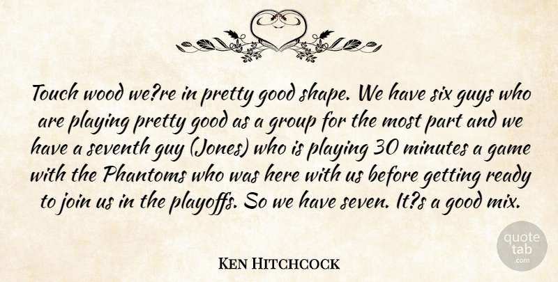 Ken Hitchcock Quote About Game, Good, Group, Guys, Join: Touch Wood Were In Pretty...