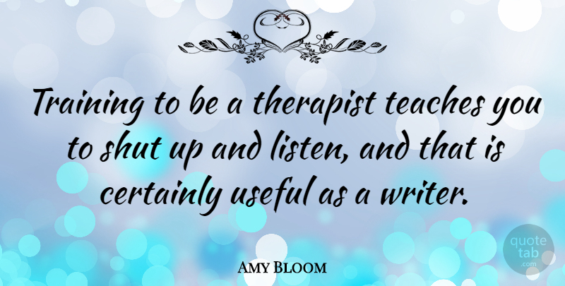 Amy Bloom Quote About Certainly, Shut, Teaches, Therapist, Useful: Training To Be A Therapist...