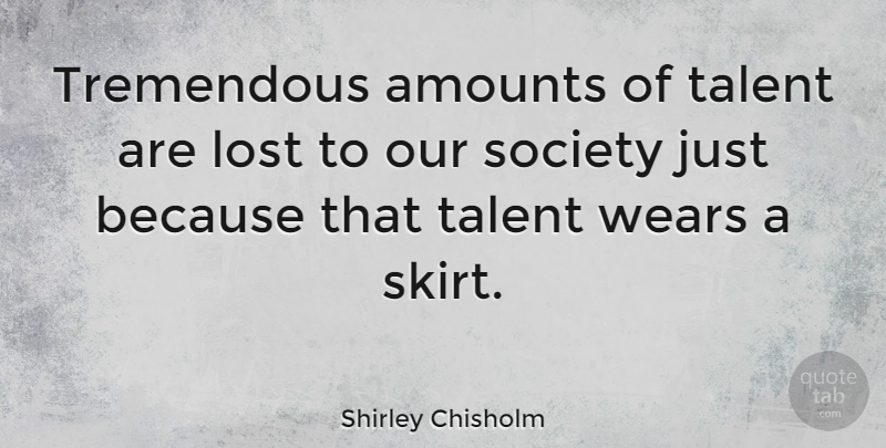 Shirley Chisholm Quote About Our Society, Skirts, Losing: Tremendous Amounts Of Talent Are...
