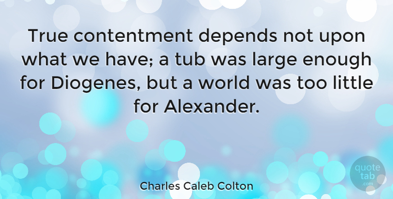 Charles Caleb Colton Quote About Gratitude, Appreciation, Attitude: True Contentment Depends Not Upon...
