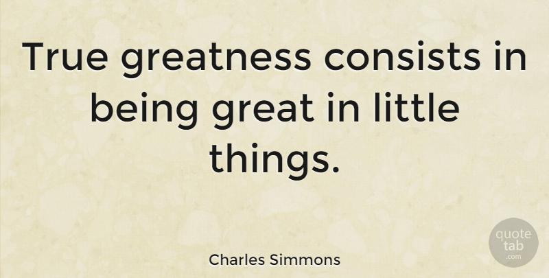 Charles Simmons True Greatness Consists In Being Great In Little