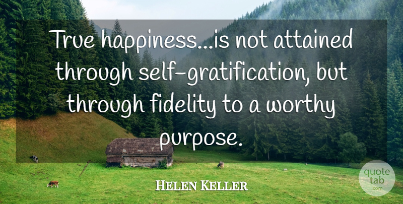 Helen Keller Quote About Attained, Fidelity, True, Worthy: True Happiness Is Not Attained...