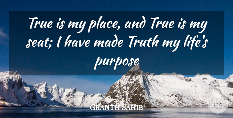 Granth Sahib Quote About Purpose, True, Truth: True Is My Place And...