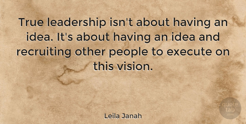 Leila Janah Quote About Execute, Leadership, People, Recruiting: True Leadership Isnt About Having...