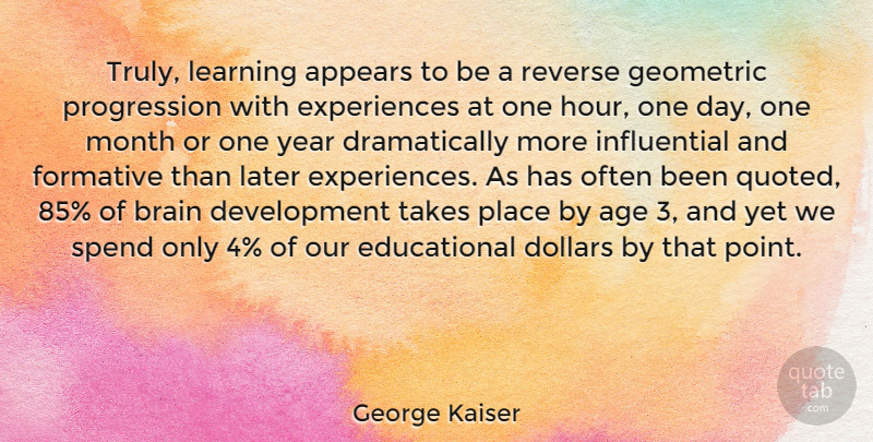 George Kaiser Quote About Age, Appears, Brain, Dollars, Formative: Truly Learning Appears To Be...