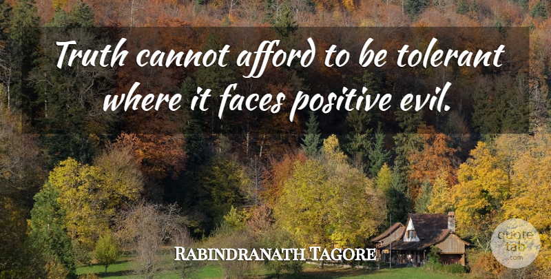 Rabindranath Tagore Quote About Afford, Cannot, Evil, Faces, Positive: Truth Cannot Afford To Be...