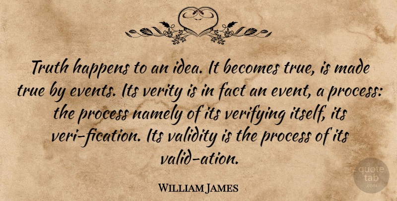 William James Quote About Truth, Ideas, Facts: Truth Happens To An Idea...