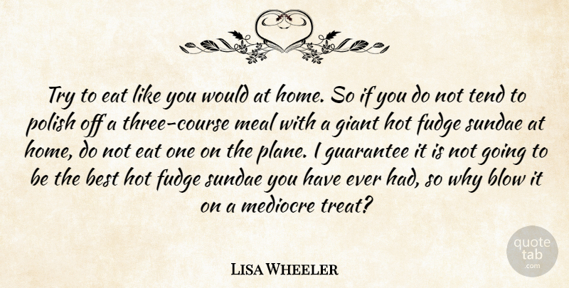 Lisa Wheeler Quote About Best, Blow, Eat, Giant, Guarantee: Try To Eat Like You...