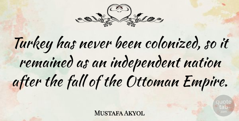 Mustafa Akyol Quote About Fall, Nation, Remained, Turkey: Turkey Has Never Been Colonized...