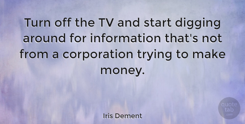 Iris Dement Quote About Trying, Corporations, Information: Turn Off The Tv And...