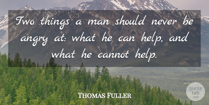 Thomas Fuller: Two things a man should never be angry at: what he can  help,... | QuoteTab