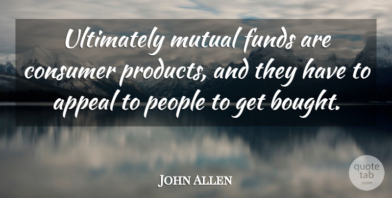 John Allen Quote About Appeal, Consumer, Funds, Mutual, People: Ultimately Mutual Funds Are Consumer...