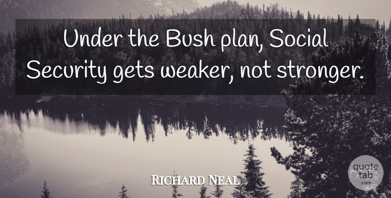 Richard Neal Quote About Bush, Gets, Social: Under The Bush Plan Social...