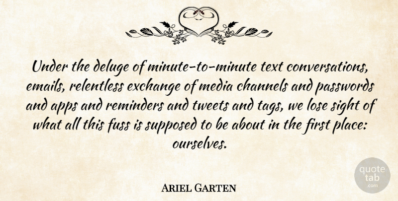 Ariel Garten Quote About Channels, Exchange, Fuss, Relentless, Reminders: Under The Deluge Of Minute...