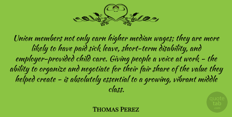 Thomas Perez Quote About Absolutely, Child, Create, Earn, Essential: Union Members Not Only Earn...