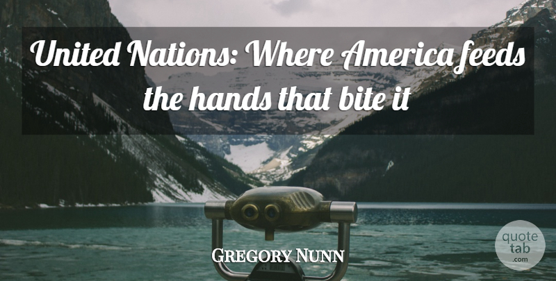Gregory Nunn Quote About America, Bite, Feeds, Hands, Nations: United Nations Where America Feeds...