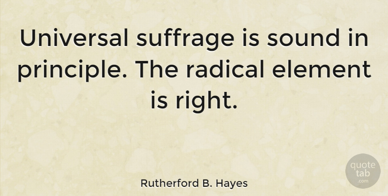Rutherford B. Hayes Quote About Principles, Elements, Sound: Universal Suffrage Is Sound In...