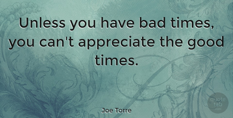 Joe Torre Unless You Have Bad Times You Cant Appreciate The Good