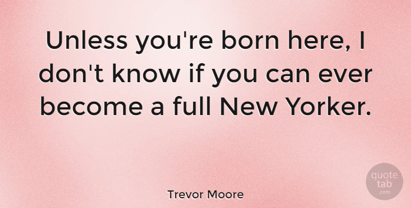 Trevor Moore Quote About Born, Full, Unless: Unless Youre Born Here I...