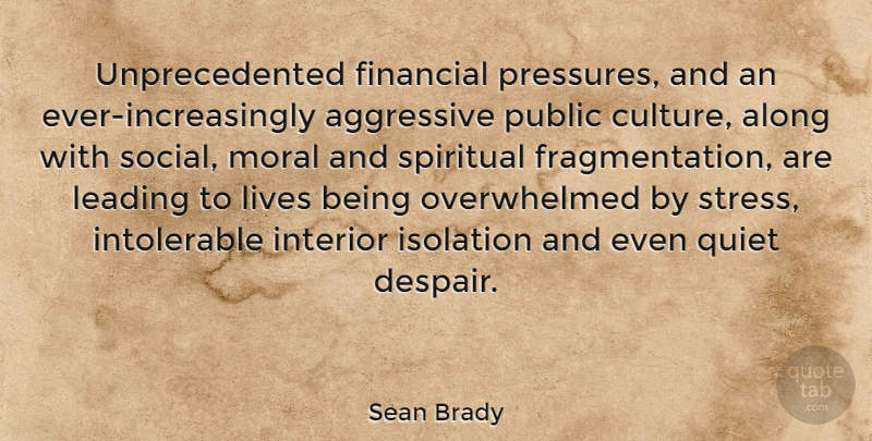 Sean Brady Quote About Aggressive, Along, Financial, Interior, Isolation: Unprecedented Financial Pressures And An...