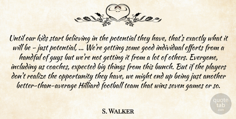 S. Walker Quote About Believing, Efforts, Exactly, Expected, Football: Until Our Kids Start Believing...