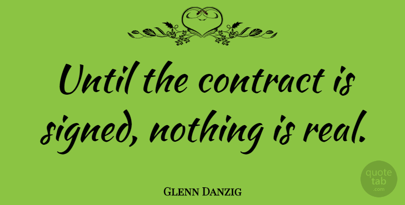 Glenn Danzig Quote About Real, Contracts: Until The Contract Is Signed...