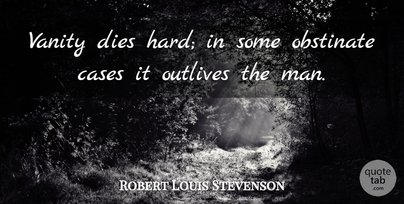 Robert Louis Stevenson Quote About Men, Vanity, Cases: Vanity Dies Hard In Some...