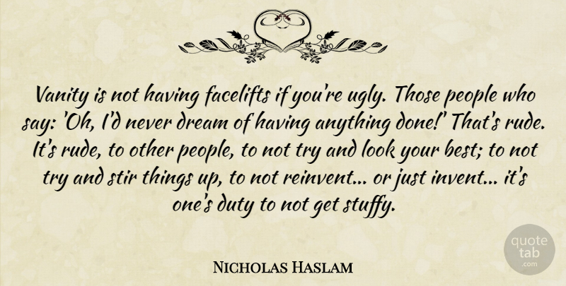 Nicholas Haslam Quote About Best, Dream, Duty, People, Stir: Vanity Is Not Having Facelifts...