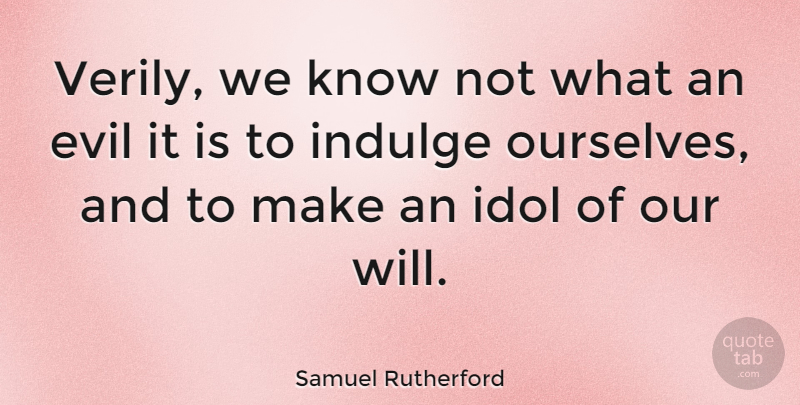 Samuel Rutherford Quote About Idols, Evil, Indulge: Verily We Know Not What...