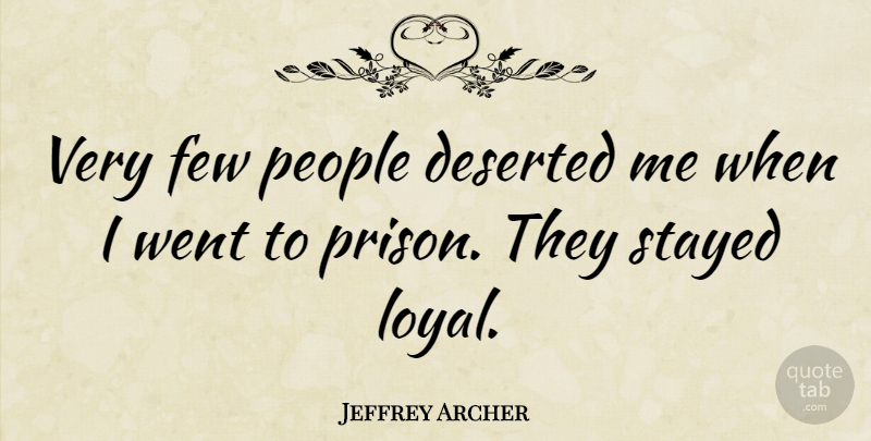 Jeffrey Archer Quote About Few, People, Stayed: Very Few People Deserted Me...