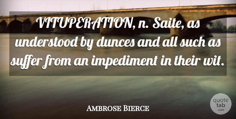 Ambrose Bierce Quote About Understanding, Suffering, Dunces: Vituperation N Saite As Understood...