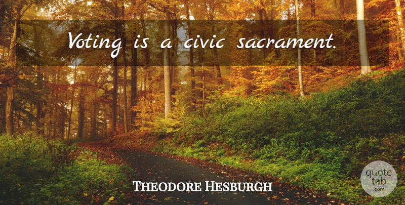 Theodore Hesburgh Quote About Political, Voting, Politics: Voting Is A Civic Sacrament...