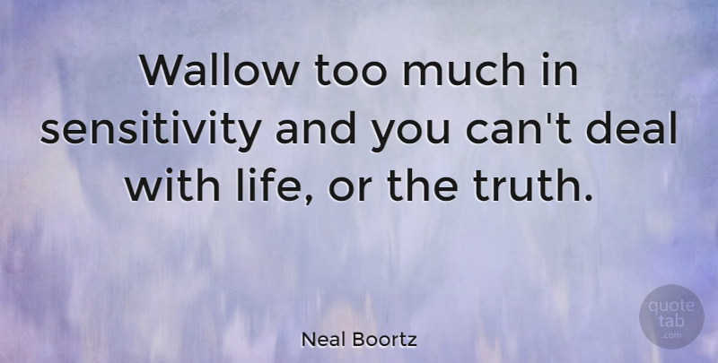 Neal Boortz Quote About Too Much, Sensitivity, Deals: Wallow Too Much In Sensitivity...