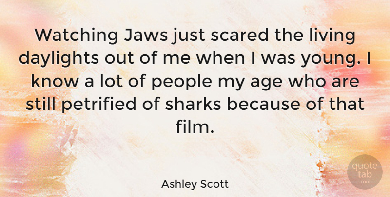 Ashley Scott Quote About Sharks, People, Age: Watching Jaws Just Scared The...