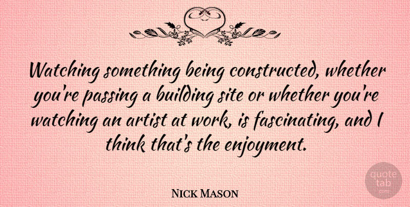 Nick Mason Quote About Thinking, Artist, Building: Watching Something Being Constructed Whether...
