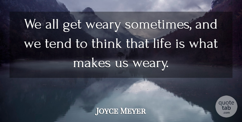 Joyce Meyer Quote About Thinking, Sometimes, Life Is: We All Get Weary Sometimes...