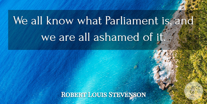 Robert Louis Stevenson Quote About Political, Politics, Parliament: We All Know What Parliament...